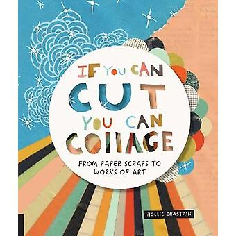 If You Can Cut - You Can Collage - From Paper Scraps to Works of Art -