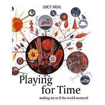 Spiel auf Zeit - Kunst zu machen, als ob die Welt darauf ankam von Lucy Neal -