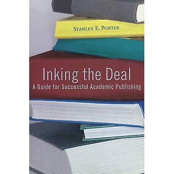 Inking the Deal - A Guide for Successful Academic Publishing by Stanle