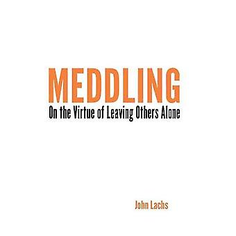 Meddling - On the Virtue of Leaving Others Alone by John Lachs - 97802