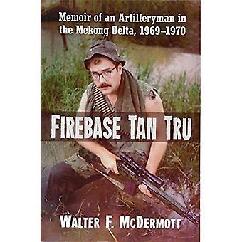 Firebase Tan Tru: Memoir of an Artilleryman in the Mekong Delta, 1969-1970