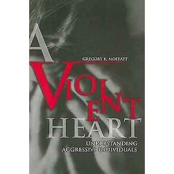 En våldsam hjärtat förstå aggressiva individer av Moffatt & Gregory K.