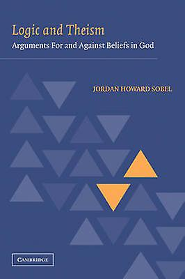 Logic and Theism ArguHommests for and Against Beliefs in God by Sobel & Jordan Howard