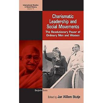 Charismatic Leadership and Social Movements The Revolutionary Power of Ordinary Men and Women by Stutje & Jan Willem