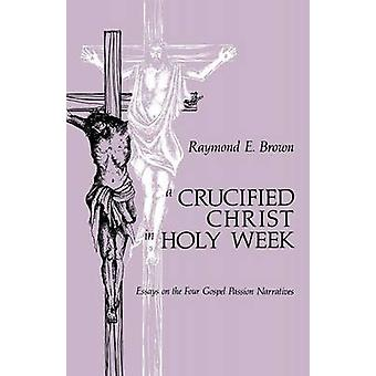 Crucified Christ in Holy Week Essays on the Four Gospel Passion Narratives by Brown & Raymond Edward