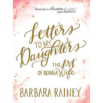 Letters to My Daughters  The Art of Being a Wife by Barbara Rainey