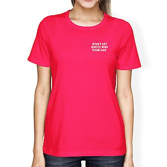 Don't Let Idiots Ruin Your Day Womans Hot Pink Tee Funny Shirt