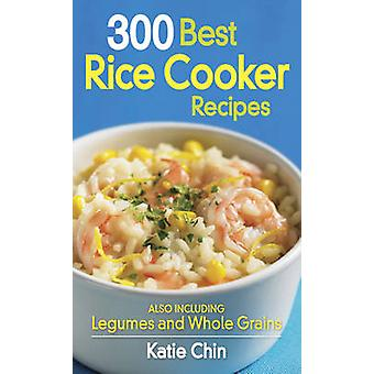 300 Best Rice Cooker Recipes - Also Including Legumes and Whole Grains