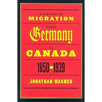 A History of Migration from Germany to Canada - 1850-1939 by Jonathan
