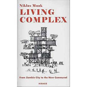 Living Complex - From Zombie City to the New Communal by Niklas Maak -