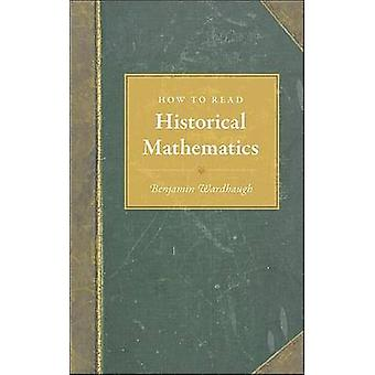 How to Read Historical Mathematics by Benjamin Wardhaugh - 9780691140