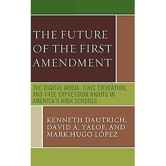 Future of the First Amendment The Digital Media Civic Education and Free Expression Rights in Americas High Schools by Dautrich & Kenneth