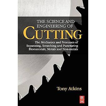 The Science and Engineering of Cutting The Mechanics and Processes of Separating Scratching and Puncturing Biomaterials Metals and NonMetals by Atkins & Tony