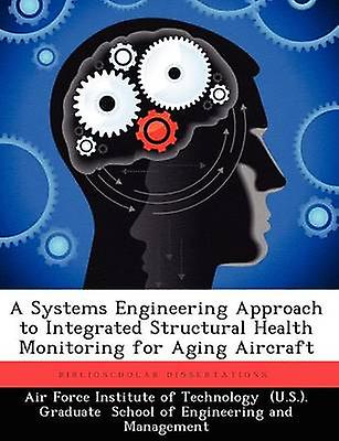 A Systems Engineering Approach to Integrated Structural Health Monitoring for Aging Aircraft by Air Force Institute of Technology U.S.