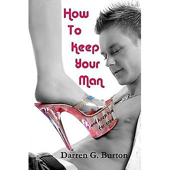 How To Keep Your Man And Keep Him For Good by Burton & Darren G.