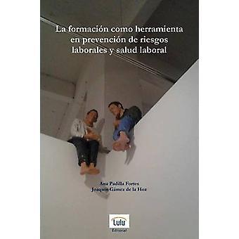 La Formacion Como Herramienta En Prevencion de Riesgos Laborales y Salud Laboral by Gamez De La Hoz & Joaquin