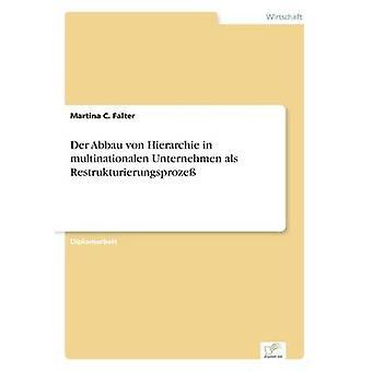 Der Abbau von Hierarchie in multinationalen Unternehmen als Restrukturierungsproze von Falter & Martina C.