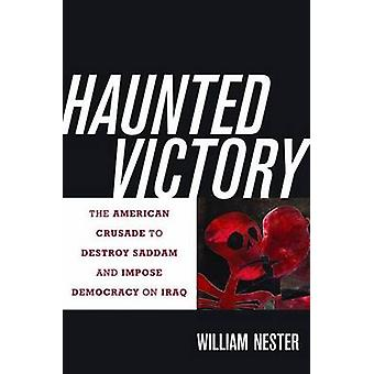 Haunted Victory - The American Crusade to Destroy Saddam and Impose De