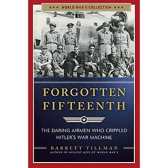 Forgotten Fifteenth - The Daring Airmen Who Crippled Hitler's War Mach