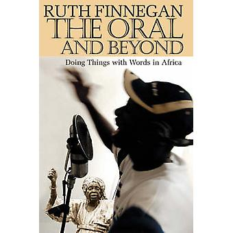 The Oral and Beyond - Doing Things with Words in Africa by Ruth Finneg