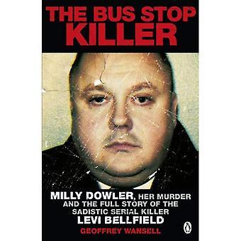 Le tueur de l'arrêt de Bus: Milly Dowler, son assassinat et l'histoire complète du tueur en série sadique Levi Bellfield