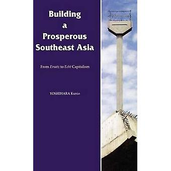 Building a Prosperous Southeast Asia From Ersatz to Echt Capitalism by Kunio & Yoshihara