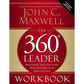 The 360 Degree Leader Workbook Developing Your Influence from Anywhere in the Organization by Maxwell & John C.