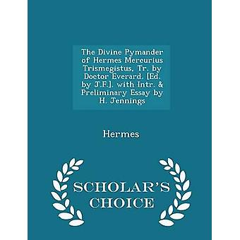 The Divine Pymander of Hermes Mercurius Trismegistus Tr. by Doctor Everard. Ed. by J.F.. with Intr.  Preliminary Essay by H. Jennings  Scholars Choice Edition by Hermes
