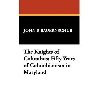 The Knights of Columbus Fifty Years of Columbianism in Maryland by Bauernschub & John P.