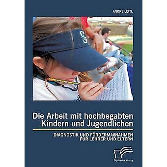 Die Arbeit Mit Hochbegabten Kindern Und Jugendlichen Diagnostik Und Fordermassnahmen Fur Lehrer Und Eltern by Leitl & Andre