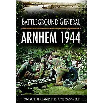 Battleground General - Arnhem 1944 by Jonathan Sutherland - Diane Canw