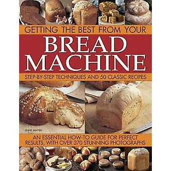 Getting the Best from Your Bread Machine - Step-by-step Techniques and