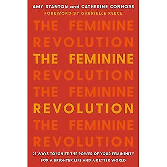 The Feminine Revolution: 21� Ways to Ignite the Power of Your Femininity for a Brighter Life and a Better� World