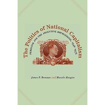 The Politics of National Capitalism Peronism and the Argentine Bourgeoisie 19461976 by Brennan & James P.