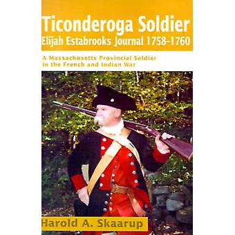 Ticonderoga Soldier Elijah Estabrooks Journal 17581760 A Massachusetts Provincial Soldier in the French and Indian War by Skaarup & Harold A.