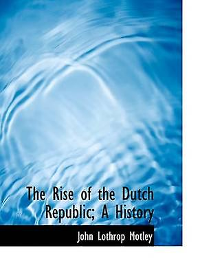 The Rise of the Dutch Republic A History by Motley & John Lothrop
