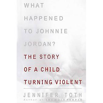 What Happened to Johnnie Jordan The Story of a Child Turning Violent by Toth & Jennifer