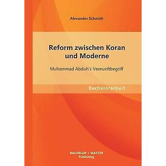 Reformieren Sie, Zwischen Koran Und Moderne Muhammad Abduhs Vernunftbegriff von Schmidt & Alexander