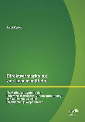 Direktvermarktung von Lebensmitteln Marketingkonzepte in der landwirtschaftlichen Direktvermarktung von Milch am Beispiel MecklenburgVorpommern by Kerber & Josef