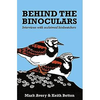 Behind the Binoculars - Interviews with Acclaimed Birdwatchers by Mark
