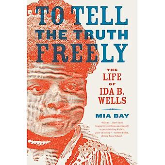 To Tell the Truth Freely: The Life of Ida B. Wells