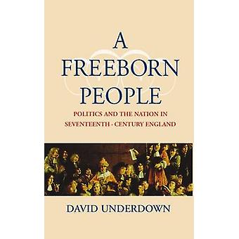 A Freeborn People Politics and the Nation in SeventeenthCentury England by Underdown & David