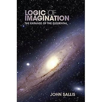 Logic of Imagination The Expanse of the Elemental by Sallis & John