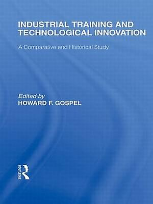 Industrial Training and Technological Innovation A Comparative and Historical Study by Gospel & Howard F.