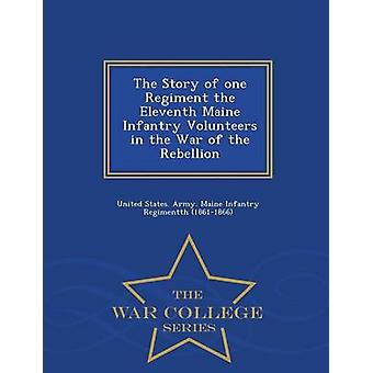 The Story of one Regiment the Eleventh Maine Infantry Volunteers in the War of the Rebellion  War College Series by United States. Army. Maine Infantry Regi