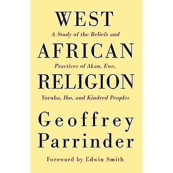 West African Religion A Study of the Beliefs and Practices of Akan Ewe Yoruba Ibo and Kindred Peoples by Parrinder & Geoffrey
