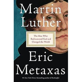 Martin Luther - The Man Who Rediscovered God and Changed the World by