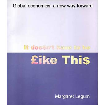 It Doesn't Have to be Like This - Global Economics - A New Way Forward