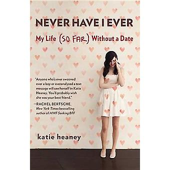 Never Have I Ever - My Life (So Far) Without a Date by Katie Heaney -