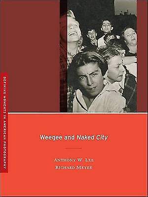 Weegee and Naked City by Anthony W. Lee - Richard Meyer - 97805202559